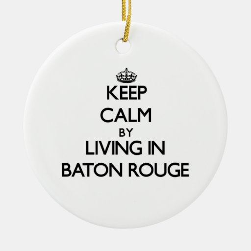 Keep Calm by Living in Baton Rouge Ornament