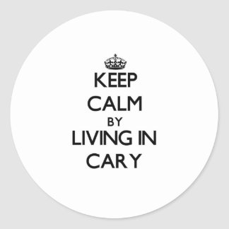 Keep Calm by Living in Cary Round Sticker