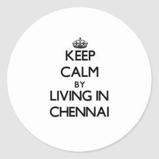 Keep Calm by Living in Chennai Classic Round Sticker