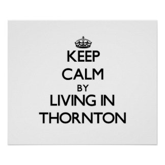 Keep Calm by Living in Thornton Poster