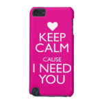 KEEP CALM CAUSE I NEED YOU iPod TOUCH (5TH GENERATION) CASE