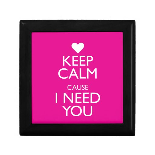 KEEP CALM CAUSE I NEED YOU GIFT BOXES