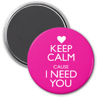 KEEP CALM CAUSE I NEED YOU MAGNET