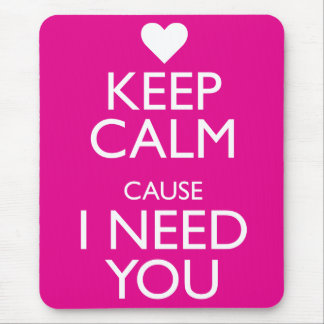 KEEP CALM CAUSE I NEED YOU MOUSE PAD