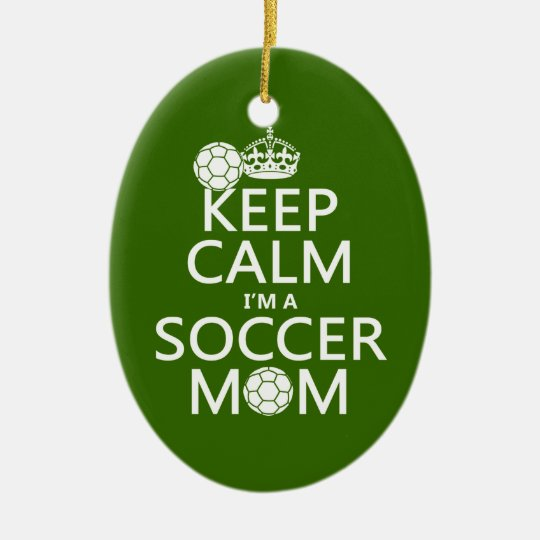 Keep Calm I'm a Soccer Mom (in any color) Ceramic Ornament