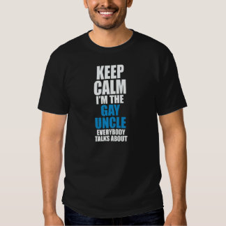 KEEP CALM I'M THE GAY UNCLE EVERYBODY TALKS ABOUT SHIRT
