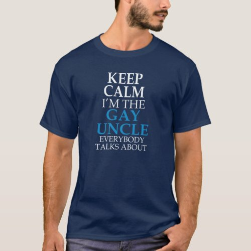 KEEP CALM I'M THE GAY UNCLE EVERYBODY TALKS ABOUT T-Shirt