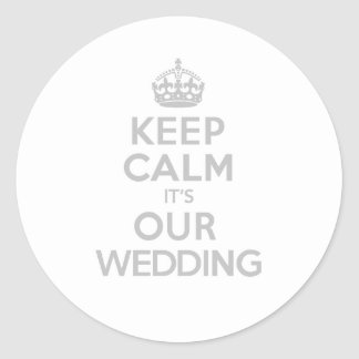 KEEP CALM its OUR WEDDING Classic Round Sticker
