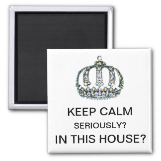 """KEEP CALM - SERIOUSLY? iN THIS HOUSE?"" 2 Inch Square Magnet"