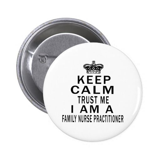 Keep Calm Trust Me I Am A Family Nurse Practitione 2 Inch Round Button