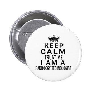 Keep Calm Trust Me I Am A Radiology Technologist Pinback Button