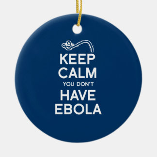 KEEP CALM YOU DON'T HAVE EBOLA CERAMIC ORNAMENT