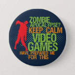 "Keep Calm Zombie Apocalypse Funny Gamer Button<br><div class=""desc"">Cool grunge halftone button for geek and gamers. Zombie apocalypse? Keep calm video games have prepared me for this. Funny button for those who love to play video games. Express yourself with this colorful button.</div>"
