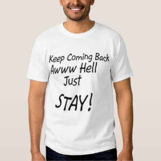 Keep coming back or just stay! tee shirt