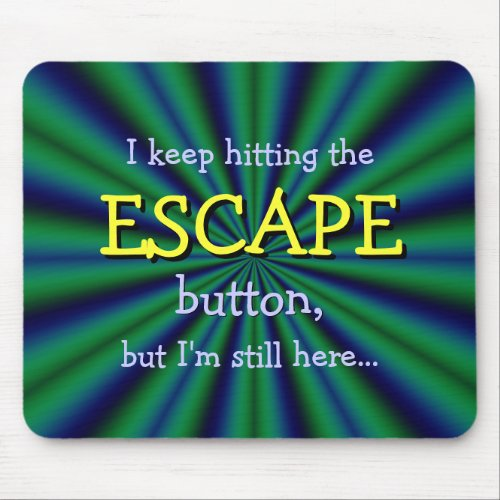 Keep hitting the ESCAPE button, but I'm still here Mouse Pad