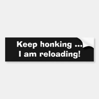 Keep honking, I am reloading-Funny Bumper Sticker