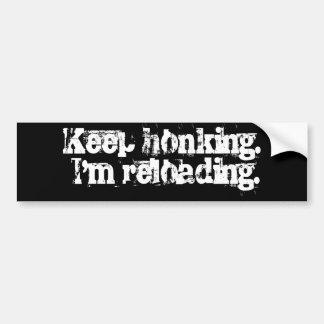 Keep honking. I'm reloading. Bumper Sticker
