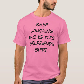 Keep Laughing This Is Your Girlfriends Shirt
