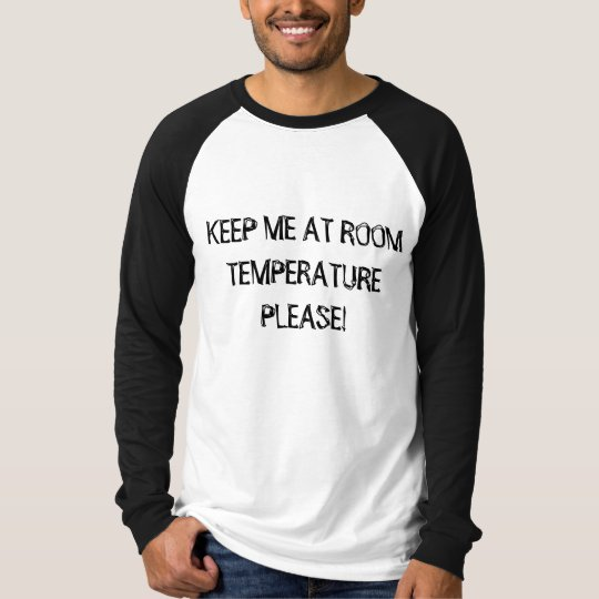 KEEP ME AT ROOM TEMPERATURE PLEASE! T-Shirt