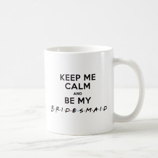 KEEP ME CALM AND BE MY BRIDESMAID COFFEE MUG