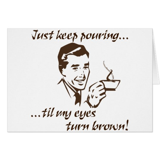 Keep Pouring...Brown Eyes Card