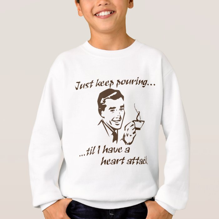Keep pouring...heart attack sweatshirt