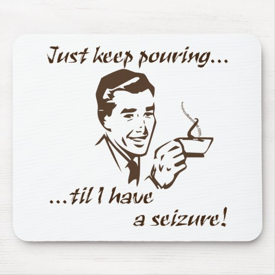 Keep pouring...seizure mouse pad