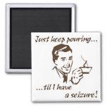 Keep pouring...seizure refrigerator magnets