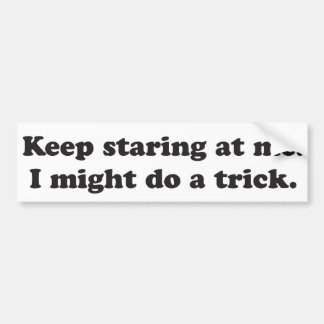 Keep staring at me I might do a trick Car Bumper Sticker