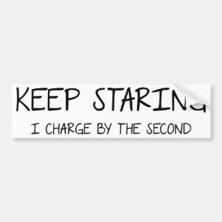 Keep Staring - I charge by the second. Bumper Sticker