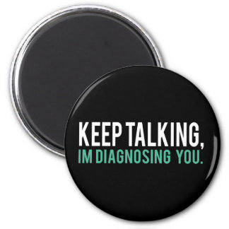 Keep Talking, I'm Diagnosing you Psychology Humor 2 Inch Round Magnet