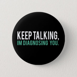 Keep Talking, I'm Diagnosing you Psychology Humor Button