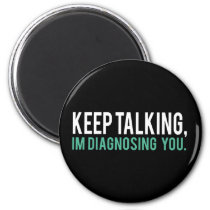 Keep Talking, I'm Diagnosing you Psychology Humor Magnet