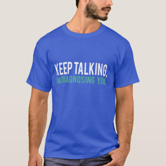 Keep Talking, I'm Diagnosing you Psychology Humor T-Shirt