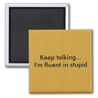 Keep talking...I'm fluent in stupid Magnet