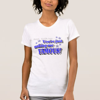 Keep talking you're making me famous! t shirt