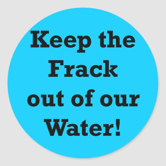 Keep the Frack out of our Water Classic Round Sticker