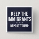"KEEP THE IMMIGRANTS. DEPORT TRUMP Button<br><div class=""desc"">IMPEACH TRUMP - 2016 Election - Donald Trump - Not My President!</div>"