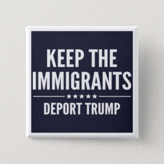 KEEP THE IMMIGRANTS. DEPORT TRUMP Button