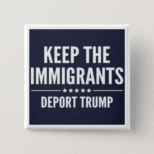 KEEP THE IMMIGRANTS DEPORT TRUMP Button