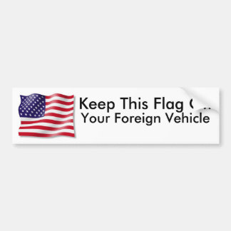 Keep This Flag Off, Your Foreign Vehicle! Bumper Sticker