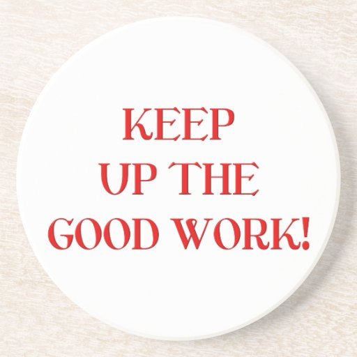 Keep Up The Good Work Beverage Coaster Zazzle