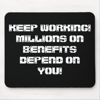 KEEP WORKING! MILLIONS ON BENEFITS DEPEND ON YOU! MOUSE PAD