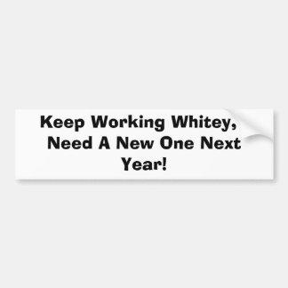 Keep Working Whitey, I Need A New One Next Year! Bumper Sticker