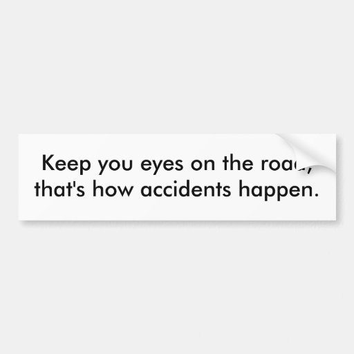 Keep you eyes on the road, that's how accidents... car bumper sticker