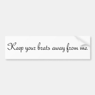 Keep your brats away from me. #1 bumper sticker