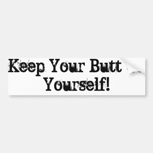 Keep Your Butt To Yourself Bumper Sticker