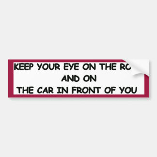 KEEP YOUR EYE ON THE ROAD Bumper Sticker