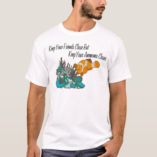Keep Your Friends Close  Keep Your Anemones Closer T-Shirt