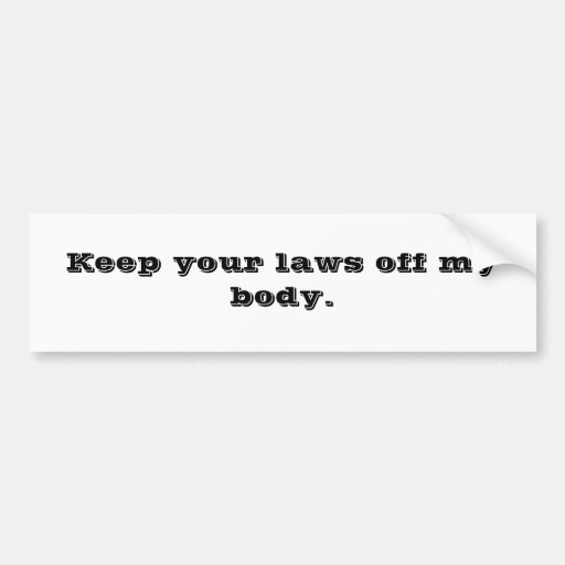 Keep your laws off my body. bumper sticker